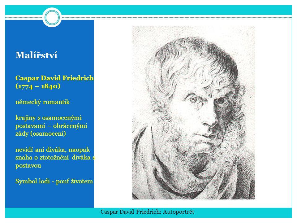 Malířství Caspar David Friedrich (1774 – 1840) německý romantik krajiny s osamocenými postavami – obrácenými zády (osamocení) nevidí ani diváka, naopak snaha o ztotožnění diváka s postavou Symbol lodi - pouť životem Caspar David Friedrich: Autoportrét
