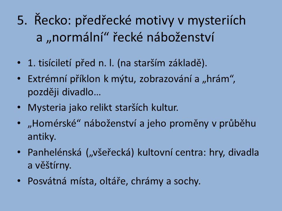"""5. Řecko: předřecké motivy v mysteriích a """"normální"""" řecké náboženství • 1. tisíciletí před n. l. (na starším základě). • Extrémní příklon k mýtu, zob"""