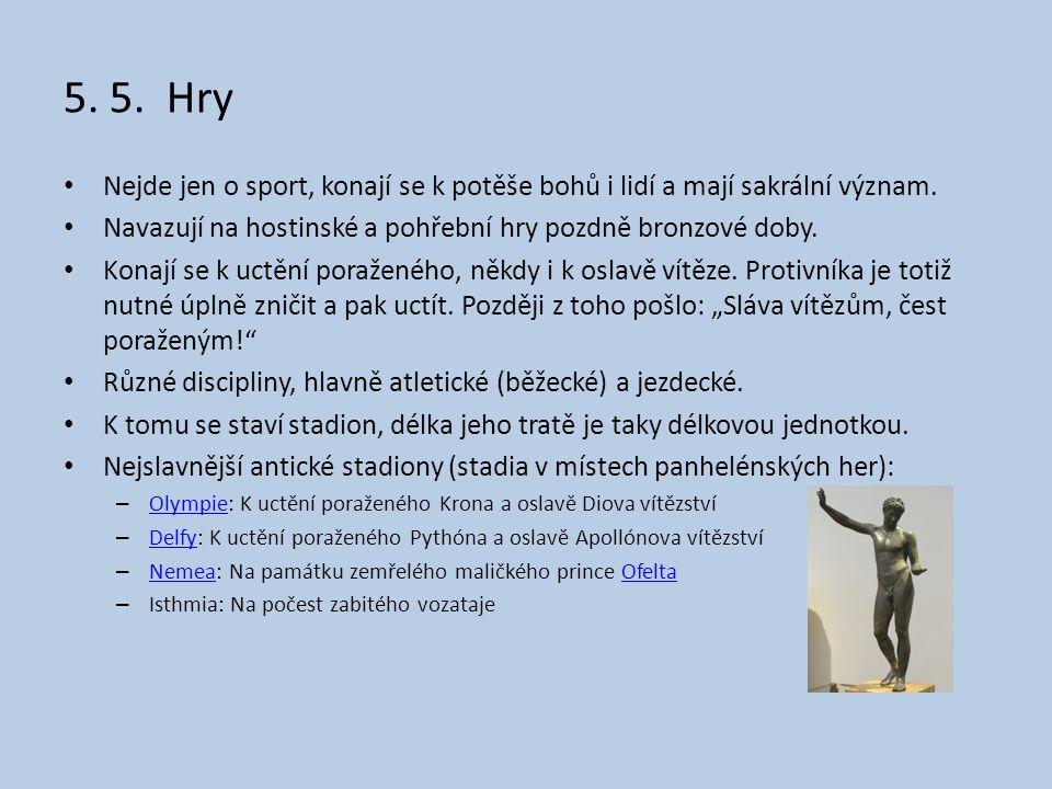 5. 5. Hry • Nejde jen o sport, konají se k potěše bohů i lidí a mají sakrální význam. • Navazují na hostinské a pohřební hry pozdně bronzové doby. • K