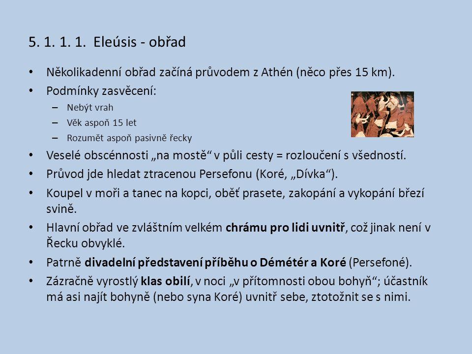 5. 1. 1. 1. Eleúsis - obřad • Několikadenní obřad začíná průvodem z Athén (něco přes 15 km). • Podmínky zasvěcení: – Nebýt vrah – Věk aspoň 15 let – R