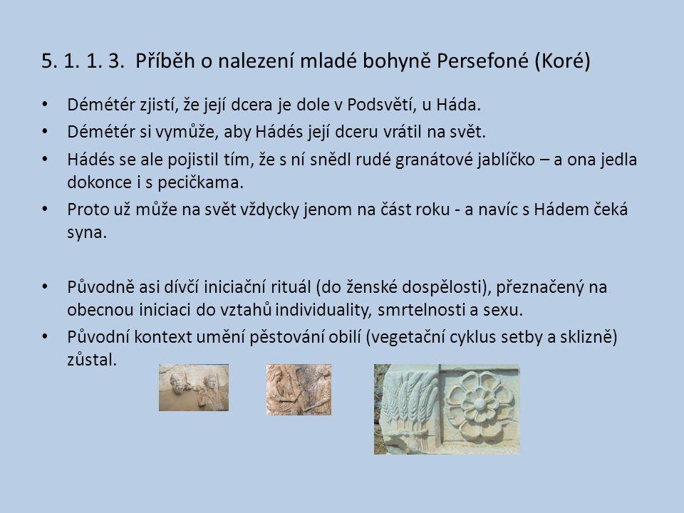 5. 1. 1. 3. Příběh o nalezení mladé bohyně Persefoné (Koré) • Démétér zjistí, že její dcera je dole v Podsvětí, u Háda. • Démétér si vymůže, aby Hádés