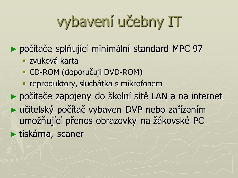 vybavení učebny IT ► počítače splňující minimální standard MPC 97  zvuková karta  CD-ROM (doporučuji DVD-ROM)  reproduktory, sluchátka s mikrofonem ► počítače zapojeny do školní sítě LAN a na internet ► učitelský počítač vybaven DVP nebo zařízením umožňující přenos obrazovky na žákovské PC ► tiskárna, scaner