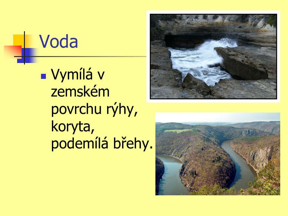 Voda  Vymílá v zemském povrchu rýhy, koryta, podemílá břehy.