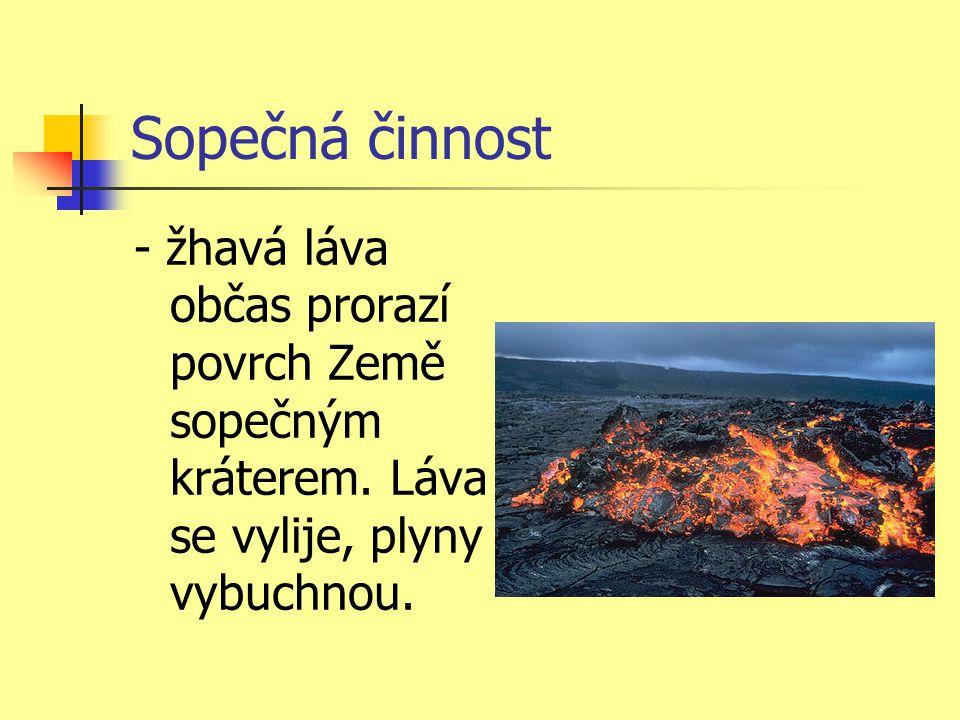 Sopečná činnost - žhavá láva občas prorazí povrch Země sopečným kráterem. Láva se vylije, plyny vybuchnou.