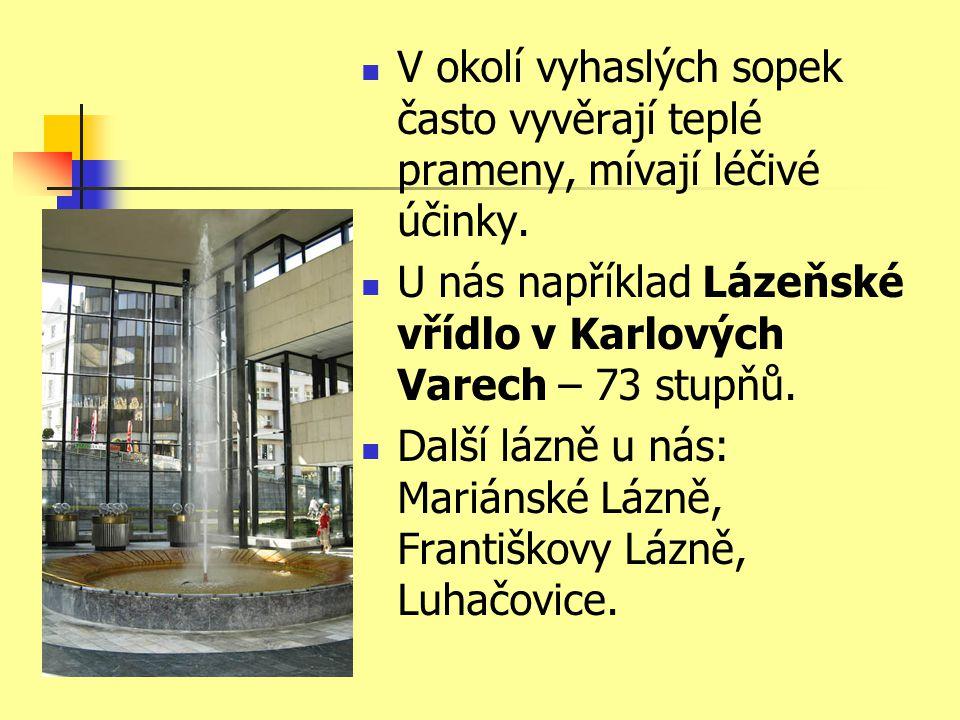  V okolí vyhaslých sopek často vyvěrají teplé prameny, mívají léčivé účinky.  U nás například Lázeňské vřídlo v Karlových Varech – 73 stupňů.  Dalš