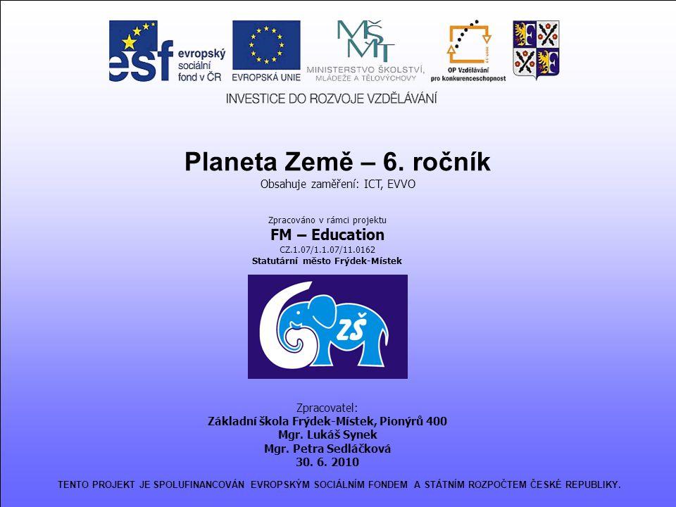 Planeta Země – 6. ročník Obsahuje zaměření: ICT, EVVO Zpracováno v rámci projektu FM – Education CZ.1.07/1.1.07/11.0162 Statutární město Frýdek-Místek