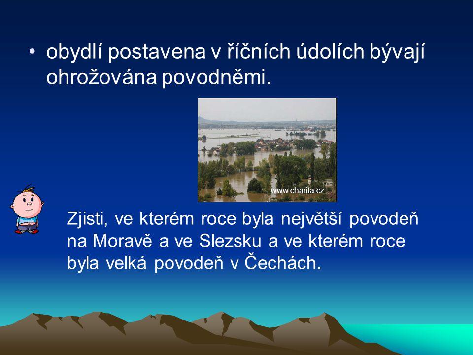 •obydlí postavena v říčních údolích bývají ohrožována povodněmi. Zjisti, ve kterém roce byla největší povodeň na Moravě a ve Slezsku a ve kterém roce