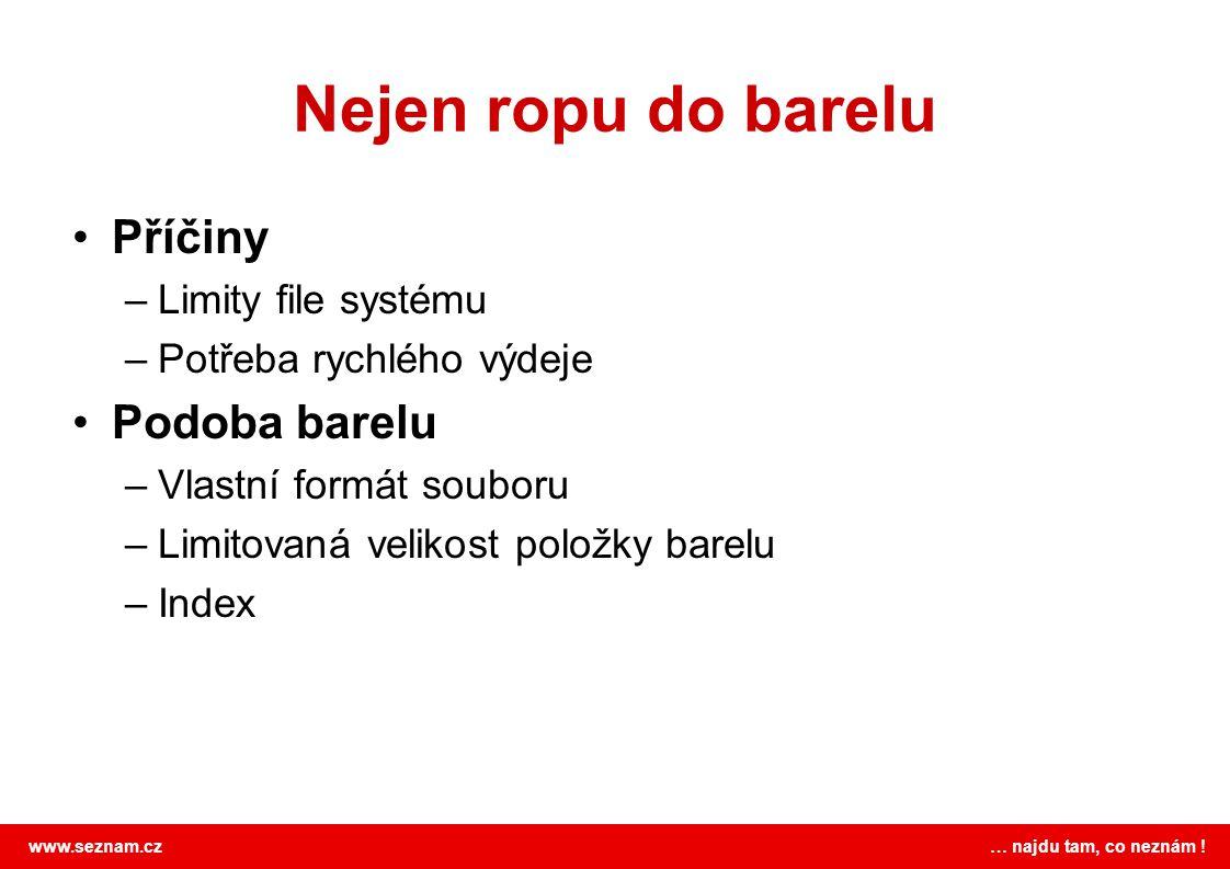 www.seznam.cz … najdu tam, co neznám ! Nejen ropu do barelu •Příčiny –Limity file systému –Potřeba rychlého výdeje •Podoba barelu –Vlastní formát soub