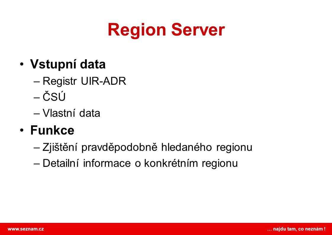 www.seznam.cz … najdu tam, co neznám ! Region Server •Vstupní data –Registr UIR-ADR –ČSÚ –Vlastní data •Funkce –Zjištění pravděpodobně hledaného regio