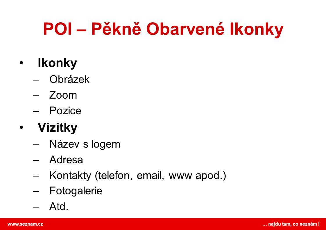 www.seznam.cz … najdu tam, co neznám ! POI – Pěkně Obarvené Ikonky •Ikonky –Obrázek –Zoom –Pozice •Vizitky –Název s logem –Adresa –Kontakty (telefon,
