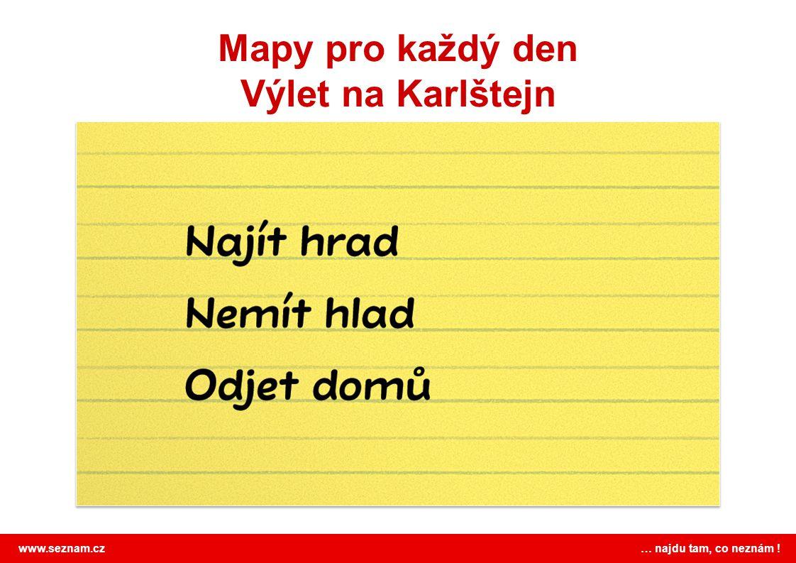 www.seznam.cz … najdu tam, co neznám ! Mapy pro každý den Výlet na Karlštejn