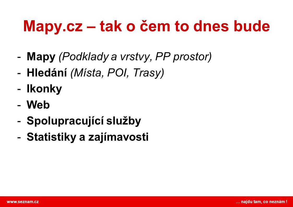 www.seznam.cz … najdu tam, co neznám ! Mapy.cz – tak o čem to dnes bude -Mapy (Podklady a vrstvy, PP prostor) -Hledání (Místa, POI, Trasy) -Ikonky -We