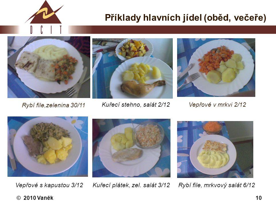 © 2010 Vaněk10 Příklady hlavních jídel (oběd, večeře) Rybí file,zelenina 30/11 Kuřecí stehno, salát 2/12Vepřové v mrkvi 2/12 Vepřové s kapustou 3/12Ku