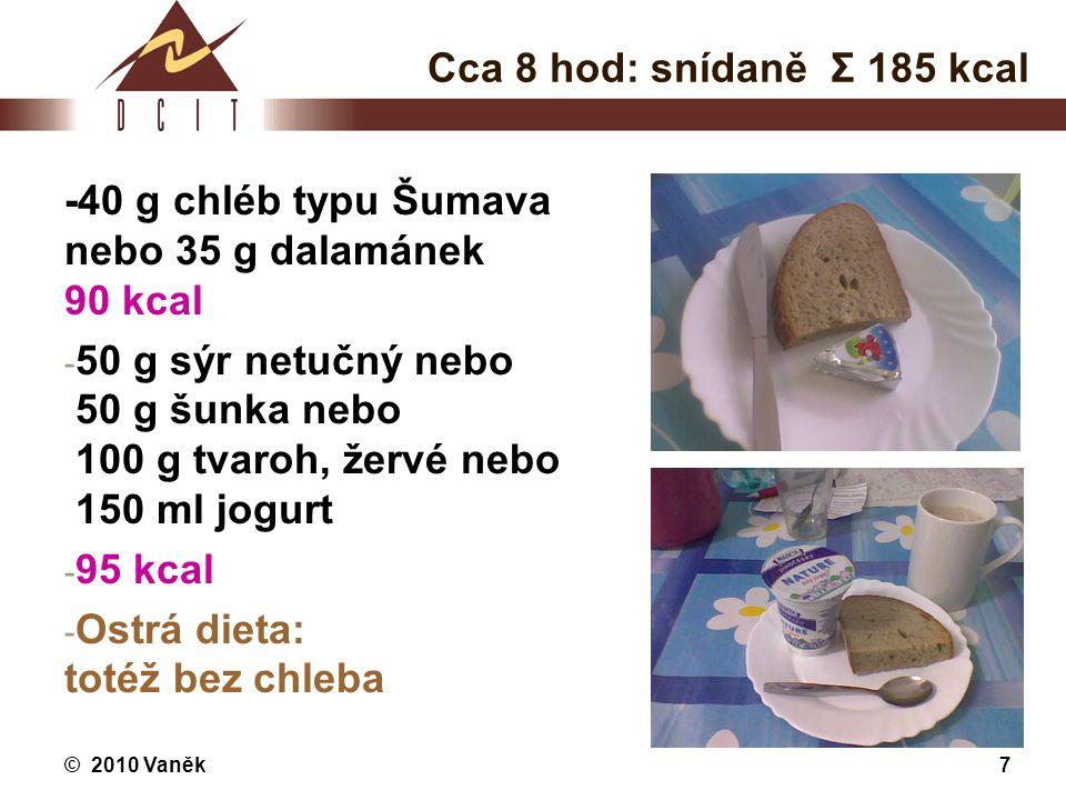 © 2010 Vaněk7 Cca 8 hod: snídaně Σ 185 kcal -40 g chléb typu Šumava nebo 35 g dalamánek 90 kcal - 50 g sýr netučný nebo 50 g šunka nebo 100 g tvaroh,