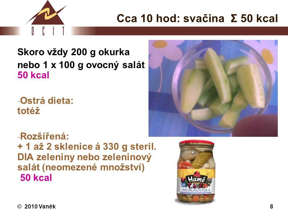 © 2010 Vaněk8 Cca 10 hod: svačina Σ 50 kcal Skoro vždy 200 g okurka nebo 1 x 100 g ovocný salát 50 kcal - Ostrá dieta: totéž - Rozšířená: + 1 až 2 skl