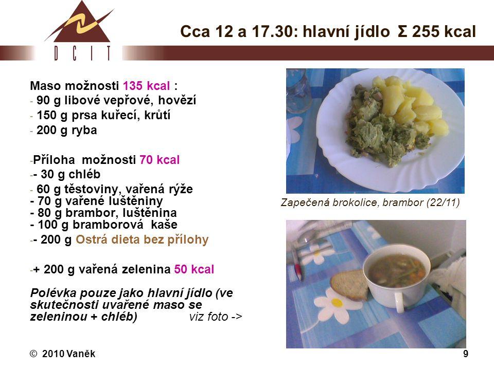 © 2010 Vaněk9 Cca 12 a 17.30: hlavní jídlo Σ 255 kcal Maso možnosti 135 kcal : - 90 g libové vepřové, hovězí - 150 g prsa kuřecí, krůtí - 200 g ryba -