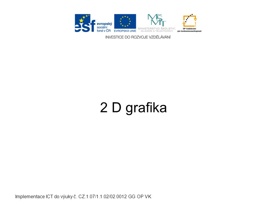 Implementace ICT do výuky č. CZ.1.07/1.1.02/02.0012 GG OP VK 2 D grafika