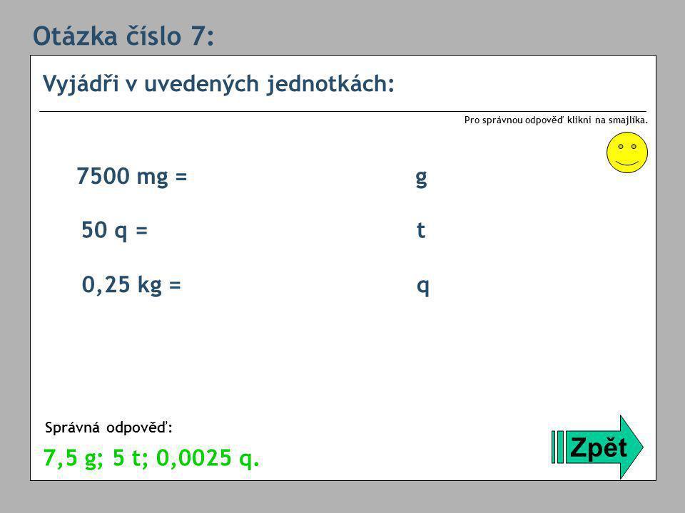 Otázka číslo 7: Vyjádři v uvedených jednotkách: Zpět Správná odpověď: Pro správnou odpověď klikni na smajlíka.