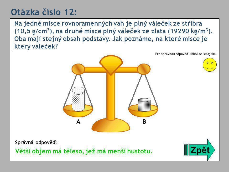 Otázka číslo 12: Na jedné misce rovnoramenných vah je plný váleček ze stříbra (10,5 g/cm 3 ), na druhé misce plný váleček ze zlata (19290 kg/m 3 ).