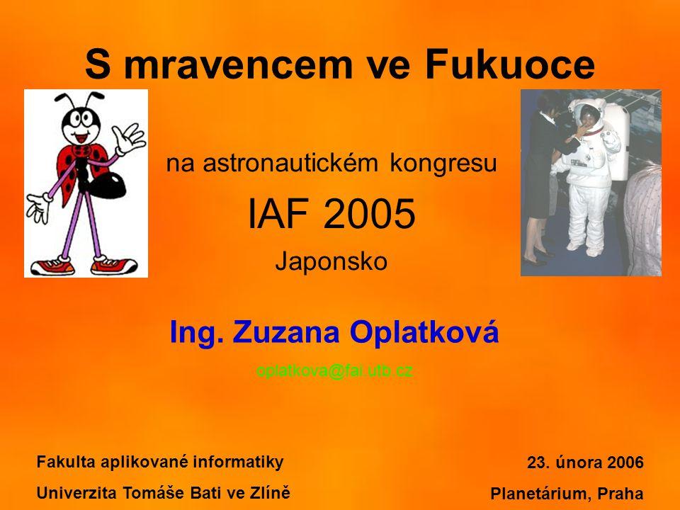 S mravencem ve Fukuoce na astronautickém kongresu IAF 2005 Japonsko Fakulta aplikované informatiky Univerzita Tomáše Bati ve Zlíně Ing. Zuzana Oplatko