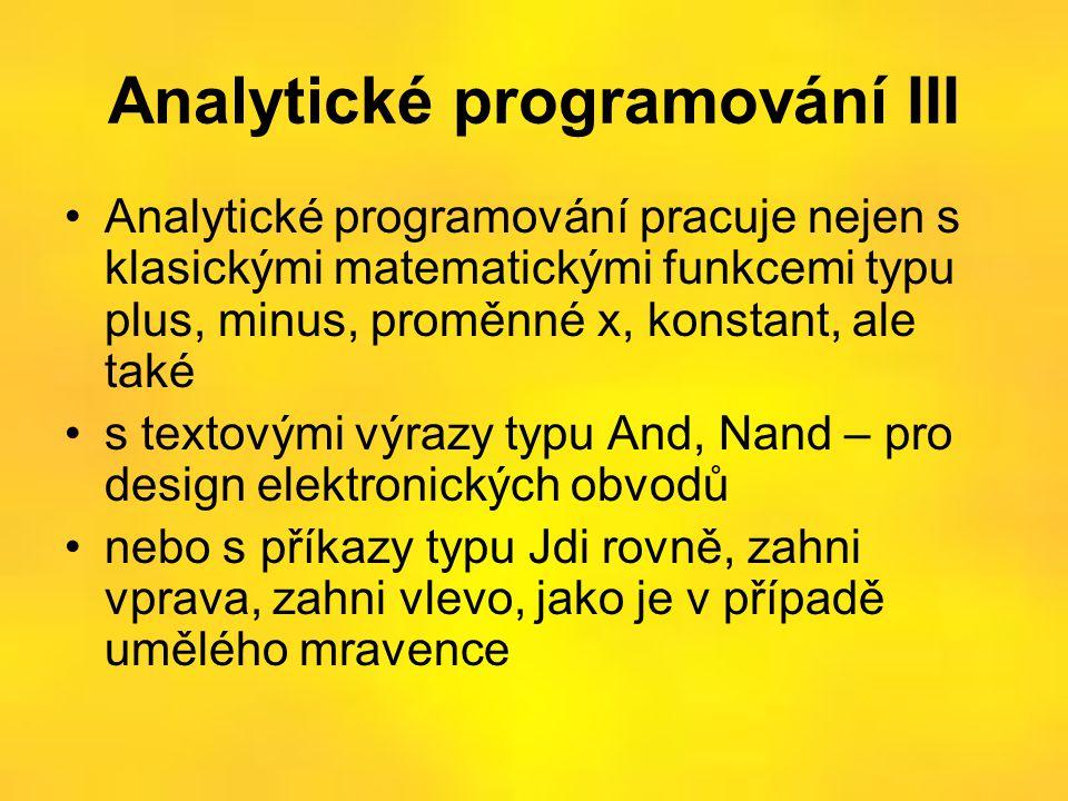 Analytické programování III •Analytické programování pracuje nejen s klasickými matematickými funkcemi typu plus, minus, proměnné x, konstant, ale také •s textovými výrazy typu And, Nand – pro design elektronických obvodů •nebo s příkazy typu Jdi rovně, zahni vprava, zahni vlevo, jako je v případě umělého mravence