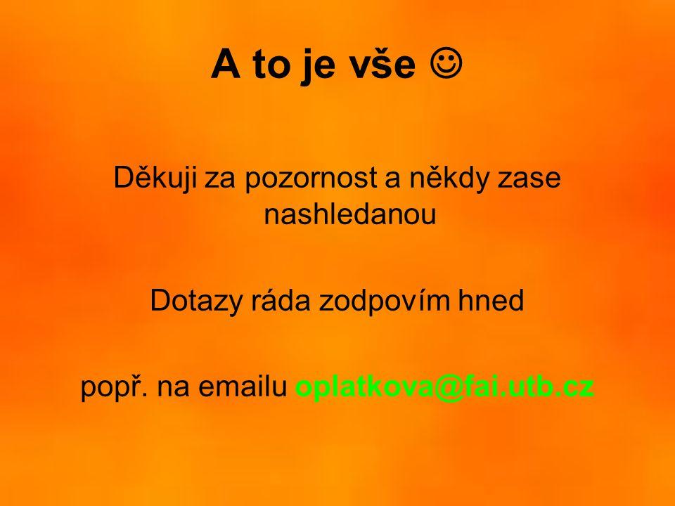 A to je vše  Děkuji za pozornost a někdy zase nashledanou Dotazy ráda zodpovím hned popř. na emailu oplatkova@fai.utb.cz