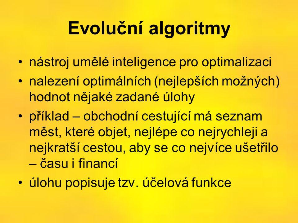 Evoluční algoritmy •nástroj umělé inteligence pro optimalizaci •nalezení optimálních (nejlepších možných) hodnot nějaké zadané úlohy •příklad – obchodní cestující má seznam měst, které objet, nejlépe co nejrychleji a nejkratší cestou, aby se co nejvíce ušetřilo – času i financí •úlohu popisuje tzv.