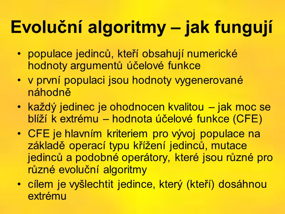 Evoluční algoritmy – jak fungují •populace jedinců, kteří obsahují numerické hodnoty argumentů účelové funkce •v první populaci jsou hodnoty vygenerov