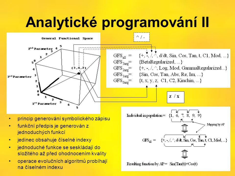 Analytické programování II •princip generování symbolického zápisu •funkční předpis je generován z jednoduchých funkcí •jedinec obsahuje číselné indexy •jednoduché funkce se seskládají do složitého až před ohodnocením kvality •operace evolučních algoritmů probíhají na číselném indexu ^ / - z / x