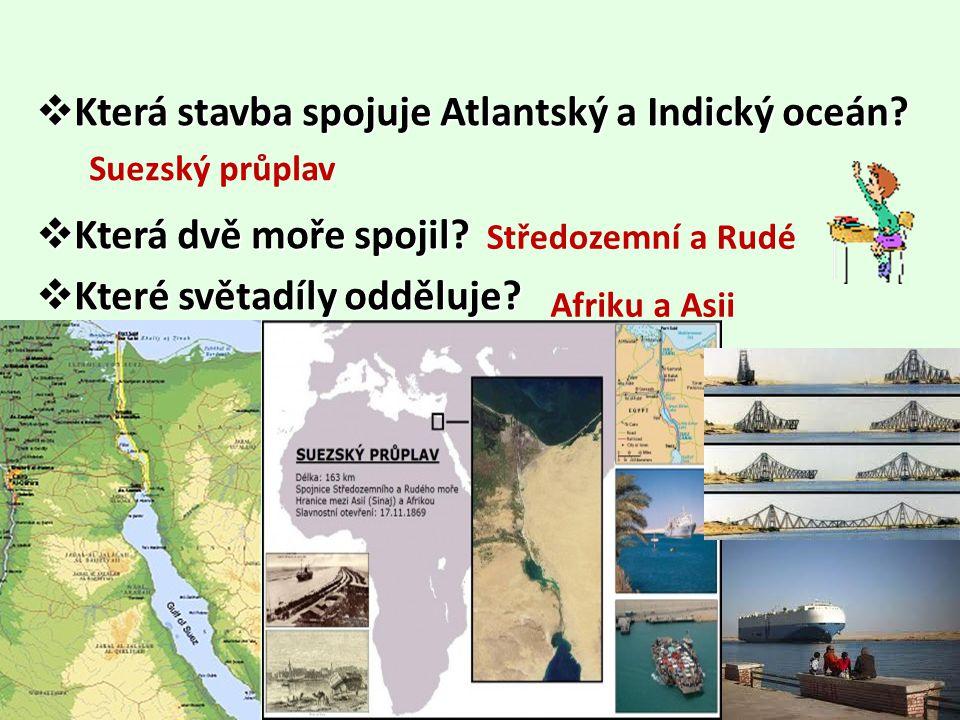  Která stavba spojuje Atlantský a Indický oceán?  Která dvě moře spojil?  Které světadíly odděluje? Suezský průplav Středozemní a Rudé Afriku a Asi