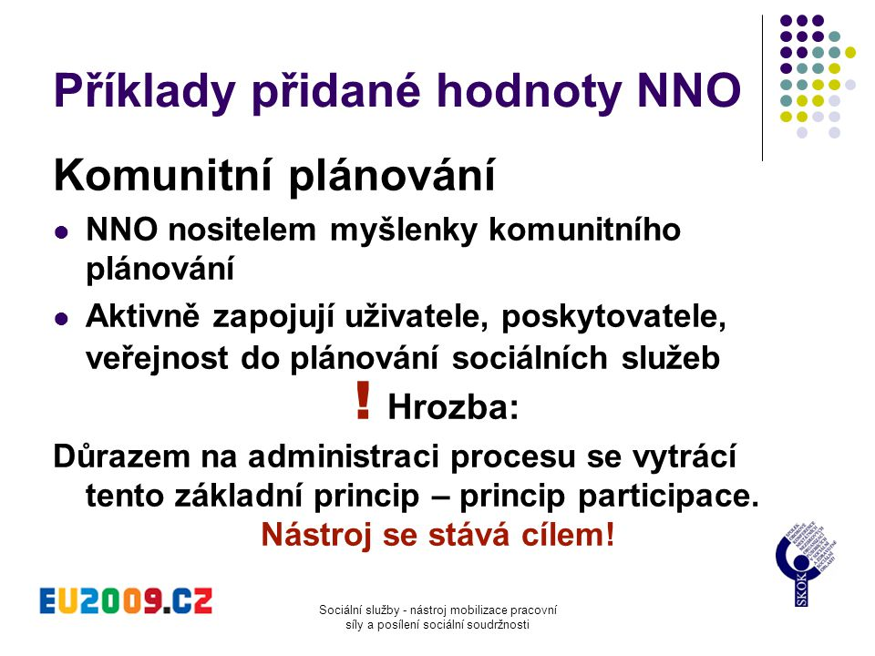 Sociální služby - nástroj mobilizace pracovní síly a posílení sociální soudržnosti Příklady přidané hodnoty NNO Komunitní plánování  NNO nositelem my