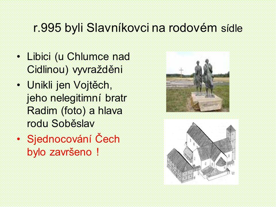 r.995 byli Slavníkovci na rodovém sídle •L•Libici (u Chlumce nad Cidlinou) vyvražděni •U•Unikli jen Vojtěch, jeho nelegitimní bratr Radim (foto) a hla