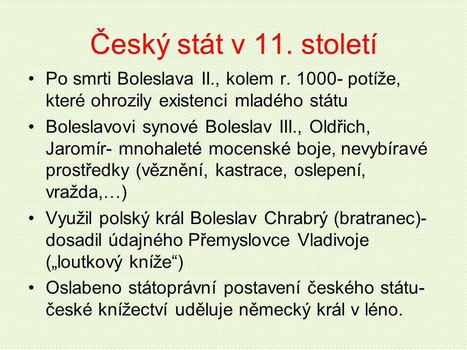 Český stát v 11. století •Po smrti Boleslava II., kolem r. 1000- potíže, které ohrozily existenci mladého státu •Boleslavovi synové Boleslav III., Old