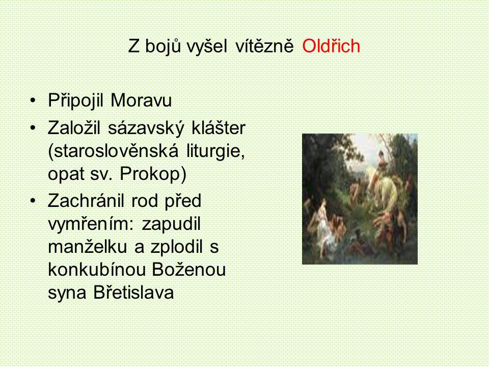 Z bojů vyšel vítězně Oldřich •Připojil Moravu •Založil sázavský klášter (staroslověnská liturgie, opat sv. Prokop) •Zachránil rod před vymřením: zapud