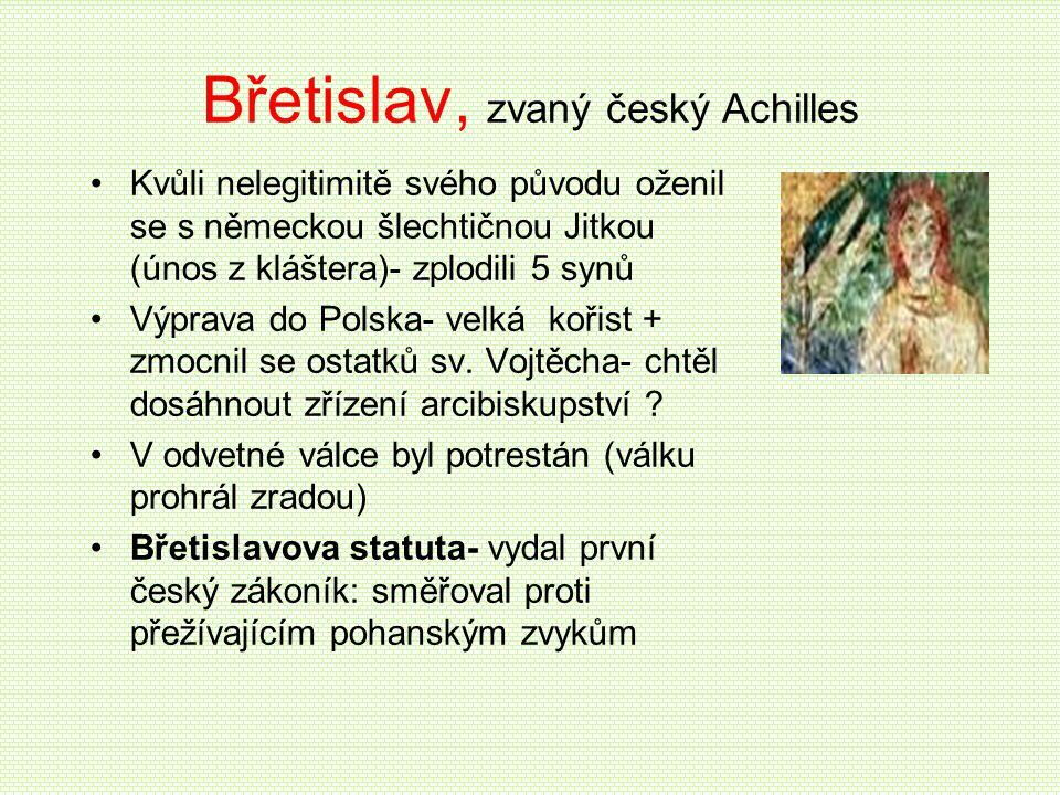 Břetislav, zvaný český Achilles •Kvůli nelegitimitě svého původu oženil se s německou šlechtičnou Jitkou (únos z kláštera)- zplodili 5 synů •Výprava d