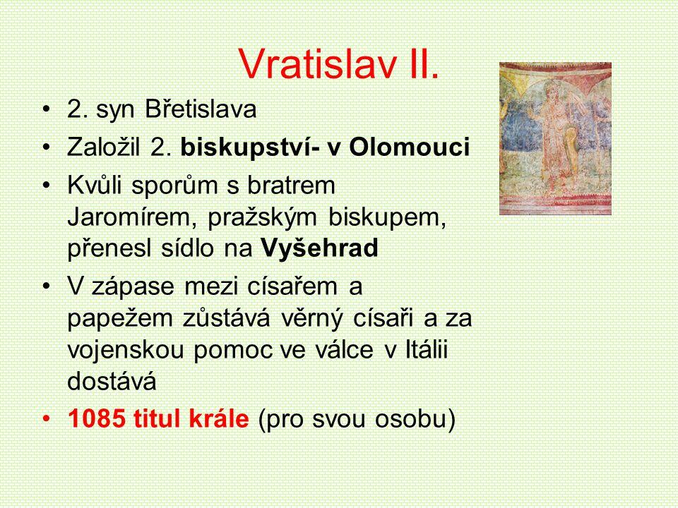 Vratislav II. •2. syn Břetislava •Založil 2. biskupství- v Olomouci •Kvůli sporům s bratrem Jaromírem, pražským biskupem, přenesl sídlo na Vyšehrad •V