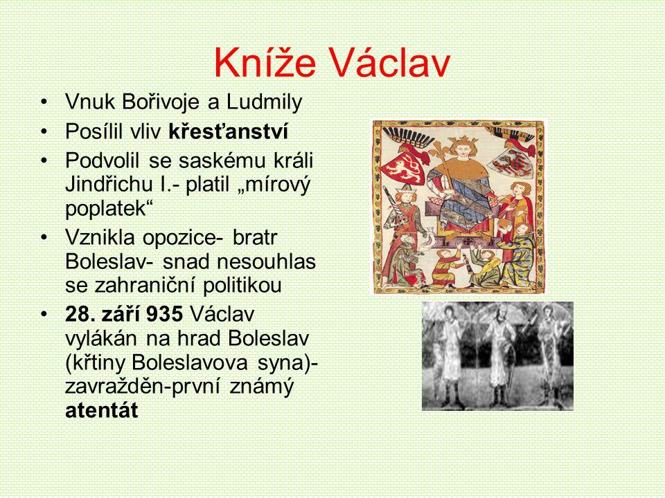 """Kníže Václav •Vnuk Bořivoje a Ludmily •Posílil vliv křesťanství •Podvolil se saskému králi Jindřichu I.- platil """"mírový poplatek"""" •Vznikla opozice- br"""