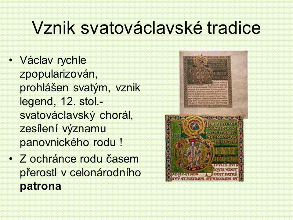Vznik svatováclavské tradice •Václav rychle zpopularizován, prohlášen svatým, vznik legend, 12. stol.- svatováclavský chorál, zesílení významu panovni