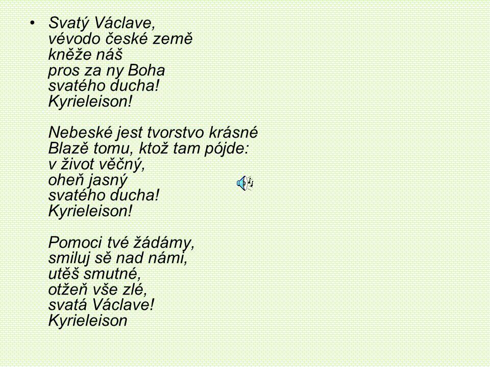 •Svatý Václave, vévodo české země kněže náš pros za ny Boha svatého ducha! Kyrieleison! Nebeské jest tvorstvo krásné Blazě tomu, ktož tam pójde: v živ