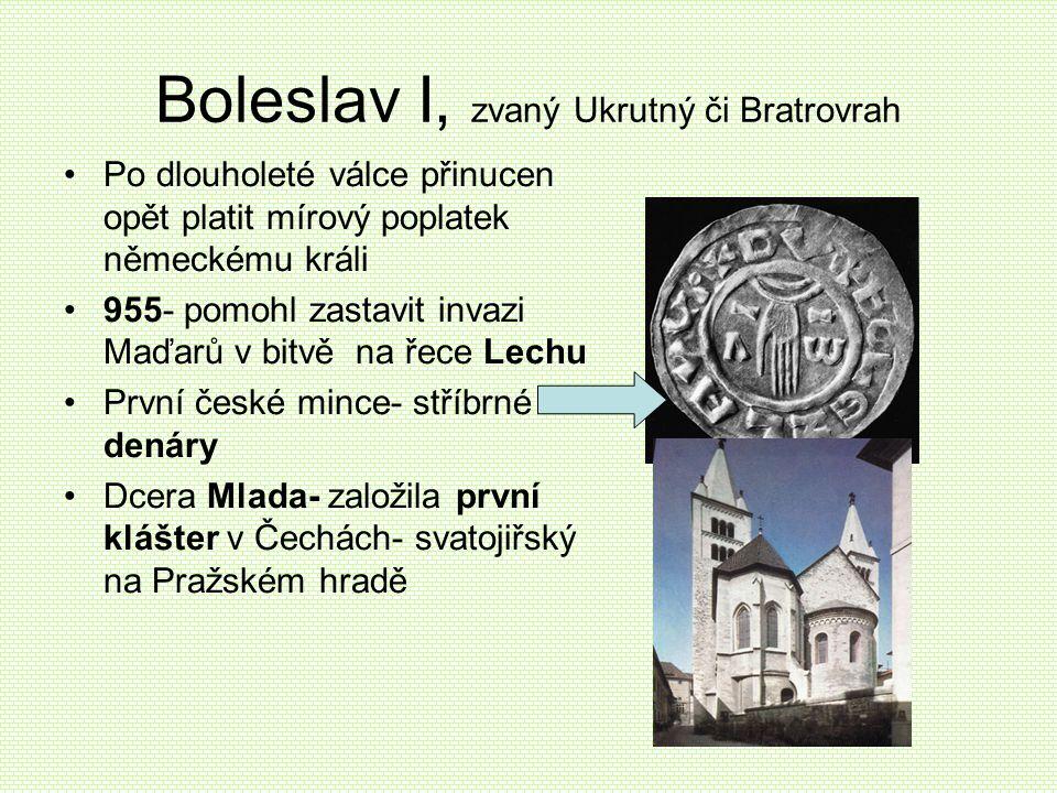 Boleslav I, zvaný Ukrutný či Bratrovrah •Po dlouholeté válce přinucen opět platit mírový poplatek německému králi •955- pomohl zastavit invazi Maďarů