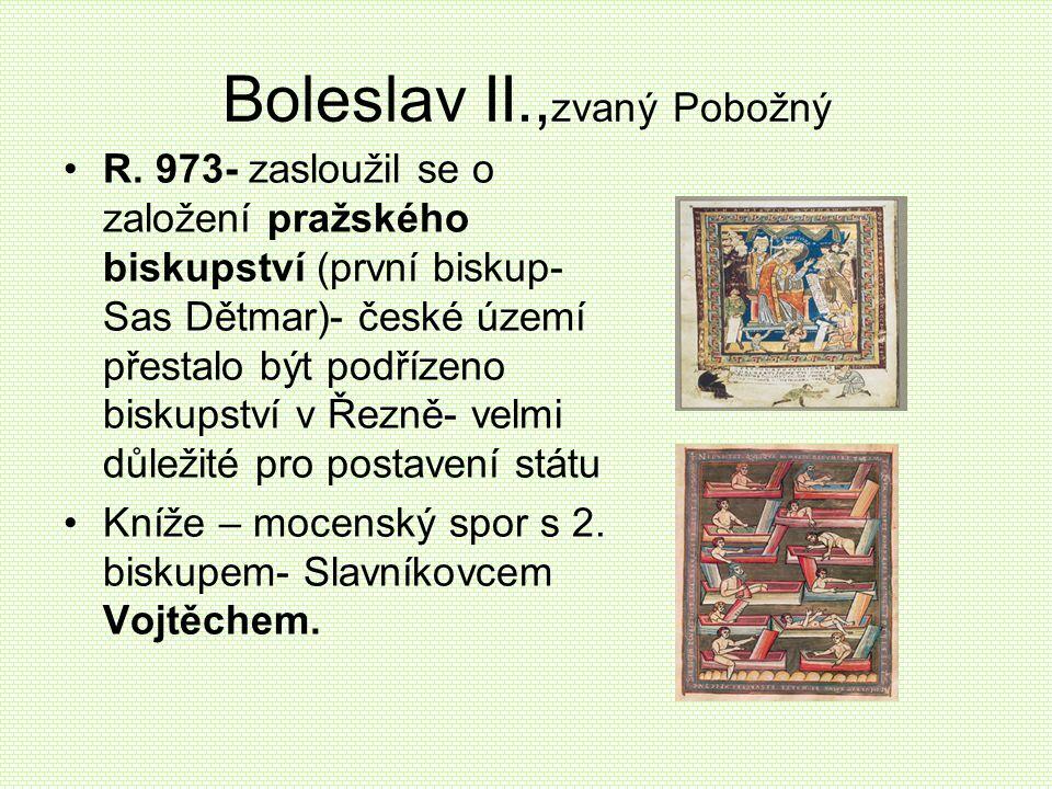 Boleslav II., zvaný Pobožný •R. 973- zasloužil se o založení pražského biskupství (první biskup- Sas Dětmar)- české území přestalo být podřízeno bisku