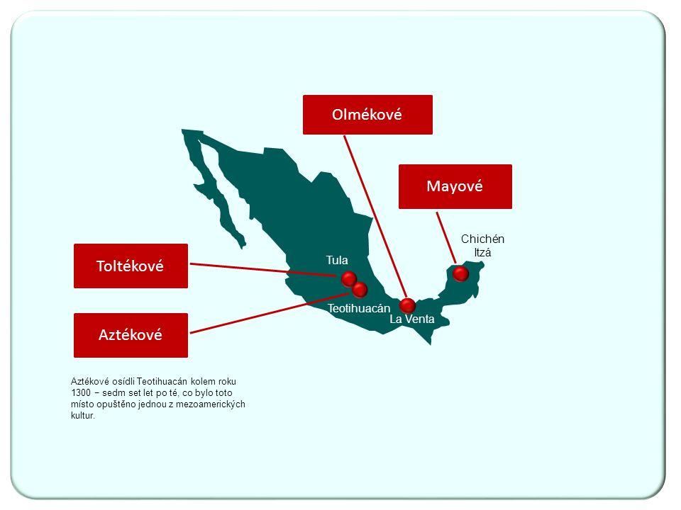 Toltékové Olmékové Mayové La Venta Aztékové Tula Chichén Itzá Teotihuacán Aztékové osídli Teotihuacán kolem roku 1300 − sedm set let po té, co bylo toto místo opuštěno jednou z mezoamerických kultur.