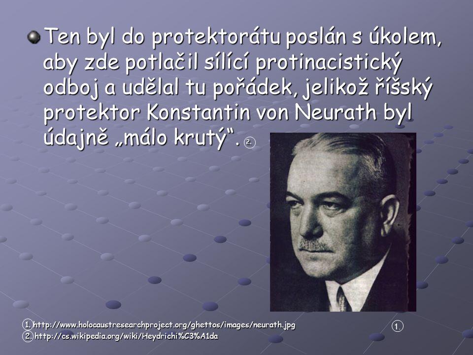 """Ten byl do protektorátu poslán s úkolem, aby zde potlačil sílící protinacistický odboj a udělal tu pořádek, jelikož říšský protektor Konstantin von Neurath byl údajně """"málo krutý ."""