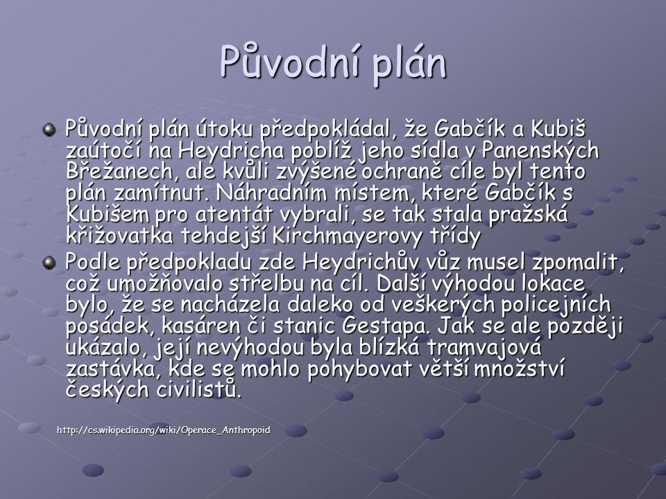 Původní plán Původní plán útoku předpokládal, že Gabčík a Kubiš zaútočí na Heydricha poblíž jeho sídla v Panenských Břežanech, ale kvůli zvýšené ochraně cíle byl tento plán zamítnut.
