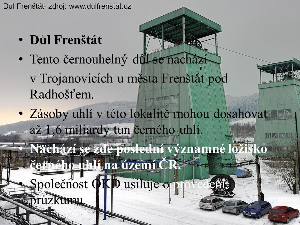 • Důl Frenštát • Tento černouhelný důl se nachází v Trojanovicích u města Frenštát pod Radhošťem. • Zásoby uhlí v této lokalitě mohou dosahovat až 1,6