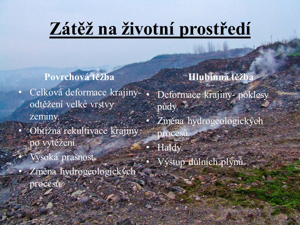 Zátěž na životní prostředí Povrchová těžba • Celková deformace krajiny- odtěžení velké vrstvy zeminy. • Obtížná rekultivace krajiny po vytěžení. • Vys