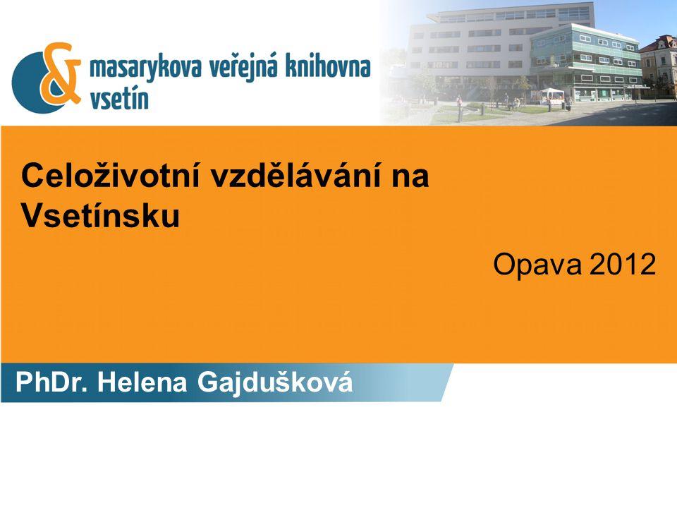 Celoživotní vzdělávání na Vsetínsku PhDr. Helena Gajdušková Opava 2012
