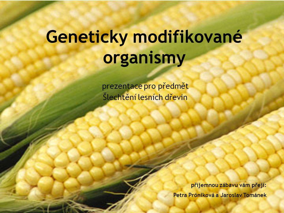 Geneticky modifikované organismy prezentace pro předmět Šlechtění lesních dřevin příjemnou zábavu vám přejí: Petra Próniková a Jaroslav Tománek
