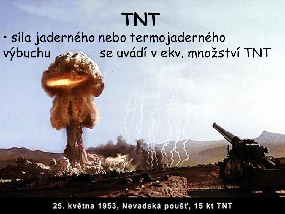 TNT •síla jaderného nebo termojaderného výbuchu se uvádí v ekv. množství TNT