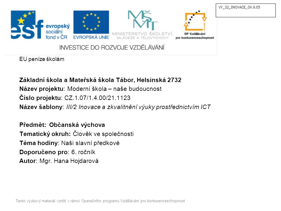 EU peníze školám Základní škola a Mateřská škola Tábor, Helsinská 2732 Název projektu: Moderní škola – naše budoucnost Číslo projektu: CZ.1.07/1.4.00/21.1123 Název šablony: III/2 Inovace a zkvalitnění výuky prostřednictvím ICT Předmět: Občanská výchova Tematický okruh: Člověk ve společnosti Téma hodiny: Naši slavní předkové Doporučeno pro: 6.